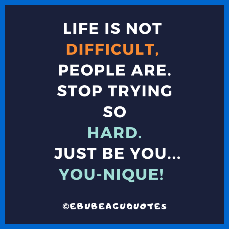 life is not difficult people are. stop trying so hard to be all that...